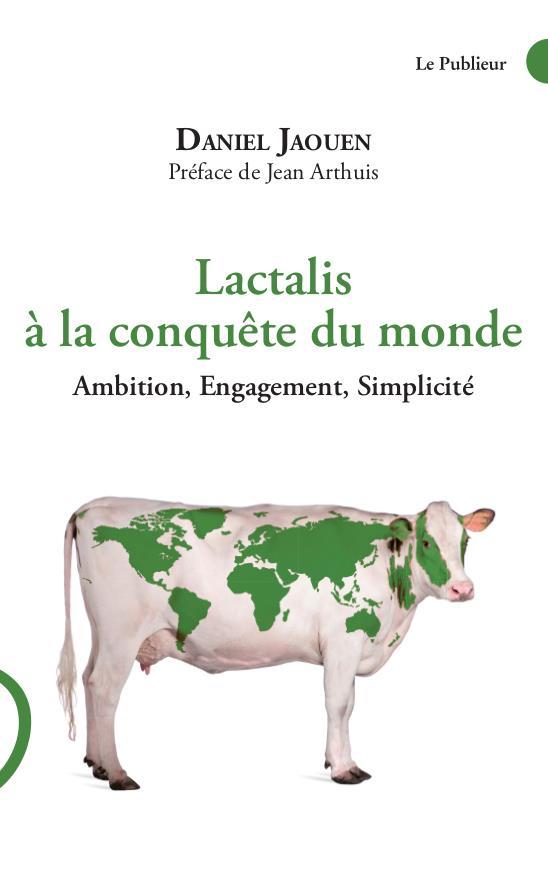 Lactalis à la conquête du monde ; ambition, engagement, simplicité