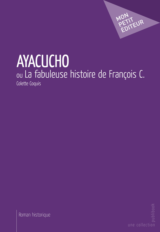 Ayacucho ; ou la fabuleuse histoire de François C.