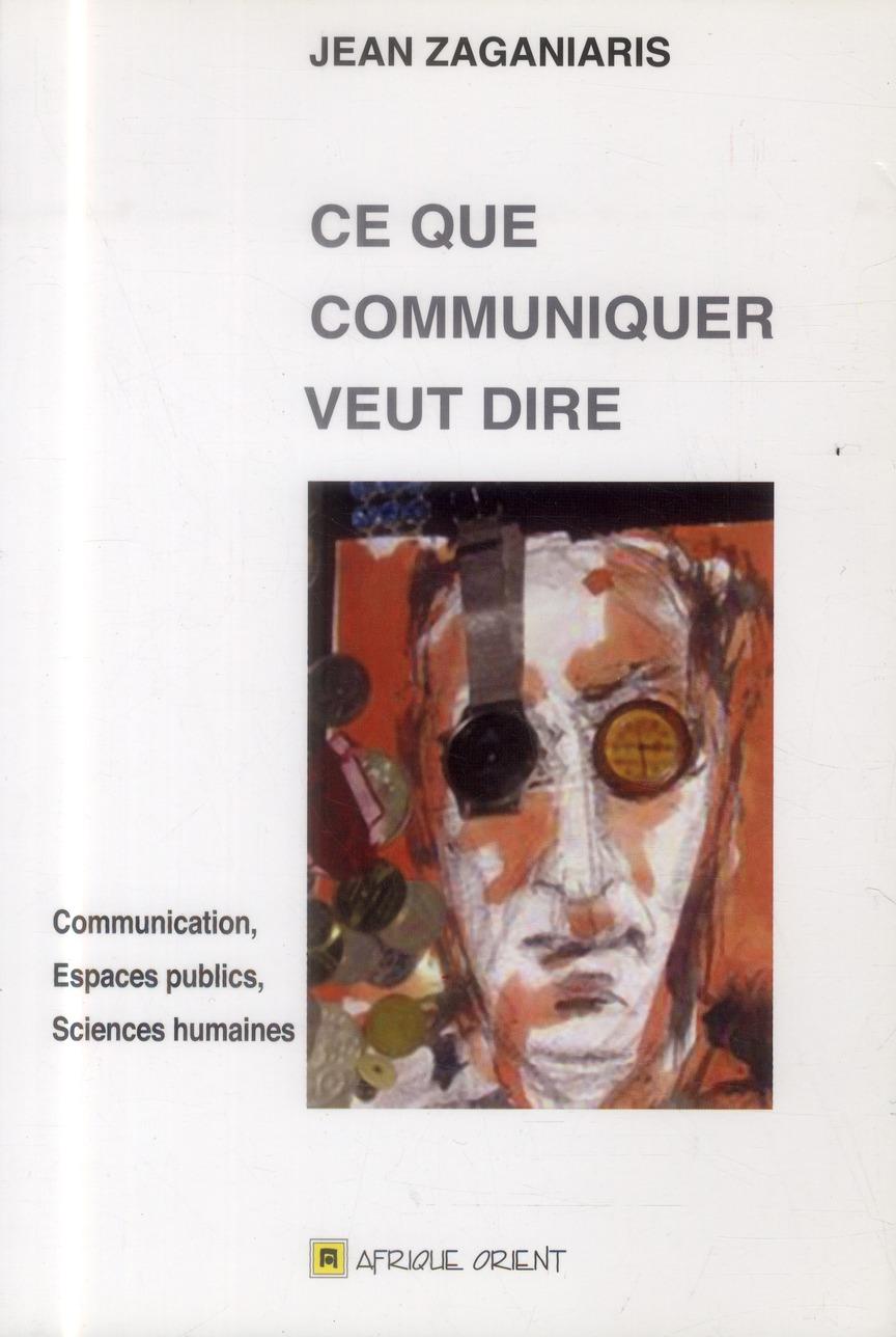 Ce Que Communiquer Veut Dire ; Communication, Espaces Publics, Sciences Humaines