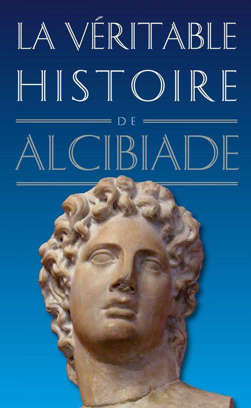LA VERITABLE HISTOIRE DE ; Alcibiade