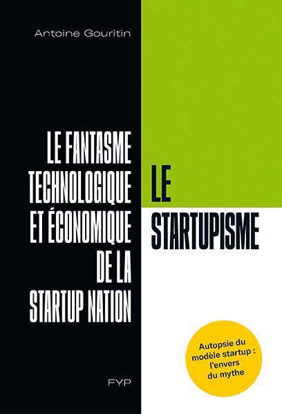 LE STARTUPISME. LE FANTASME TECHNOLOGIQUE ET ECONOMIQUE DE LA STARTUP NATION