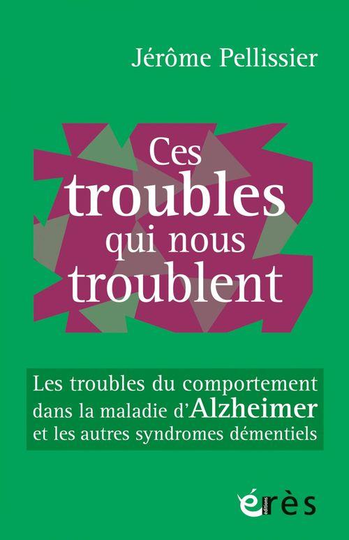 Ces troubles qui nous troublent... comprendre, prévenir, apaiser les troubles du comportement dans les syndromes démentiels