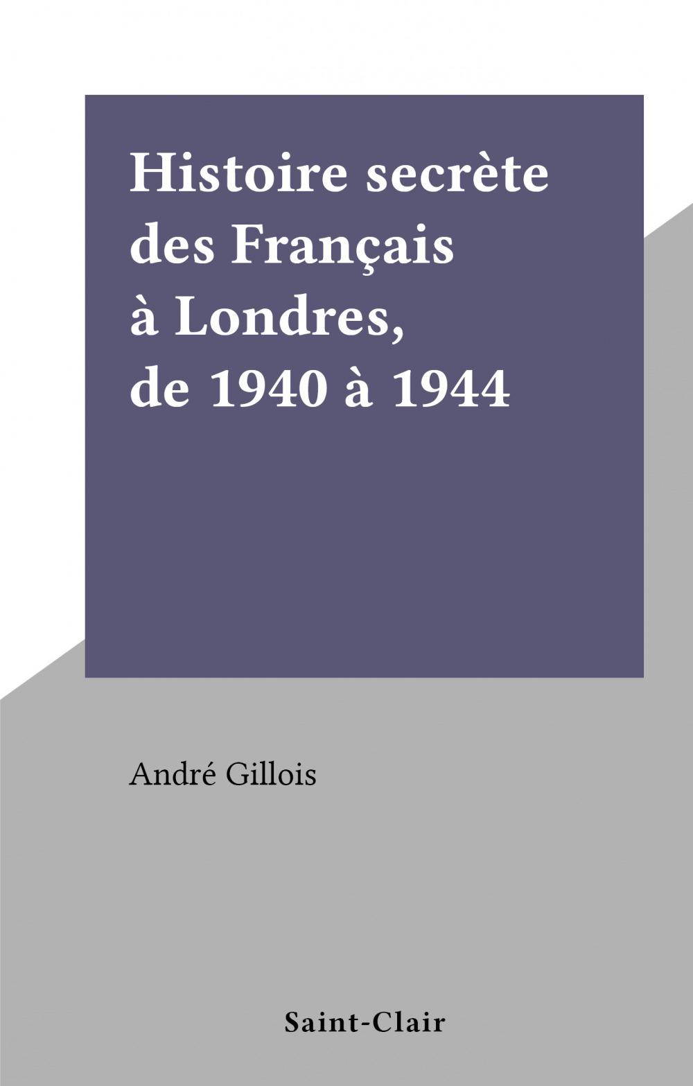 Histoire secrète des Français à Londres, de 1940 à 1944  - André Gillois