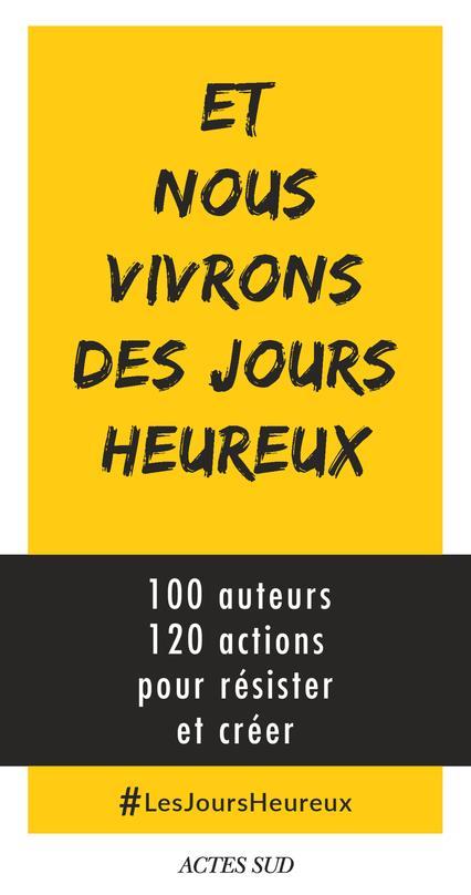 Et nous vivrons des jours heureux ; 100 auteurs, 120 actions immédiates pour résister et créer