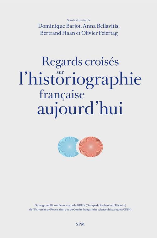 Regards croisés sur l'historiographie française aujourd'hui  - Dominique Barjot  - Anna Bellavitis  - Bertrand Haan  - Olivier Feiertag