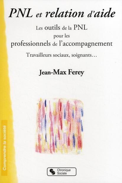 Pnl Et Relation D'Aide ; Les Outiles De La Pnl Pour Les Professionnels De L'Accompagnement ; Travailleurs Sociaux, Soignants...