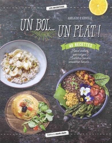 un bol... un plat ! 40 recettes : bowl cakes, porridges, buddha bowls, smoothie bowls...