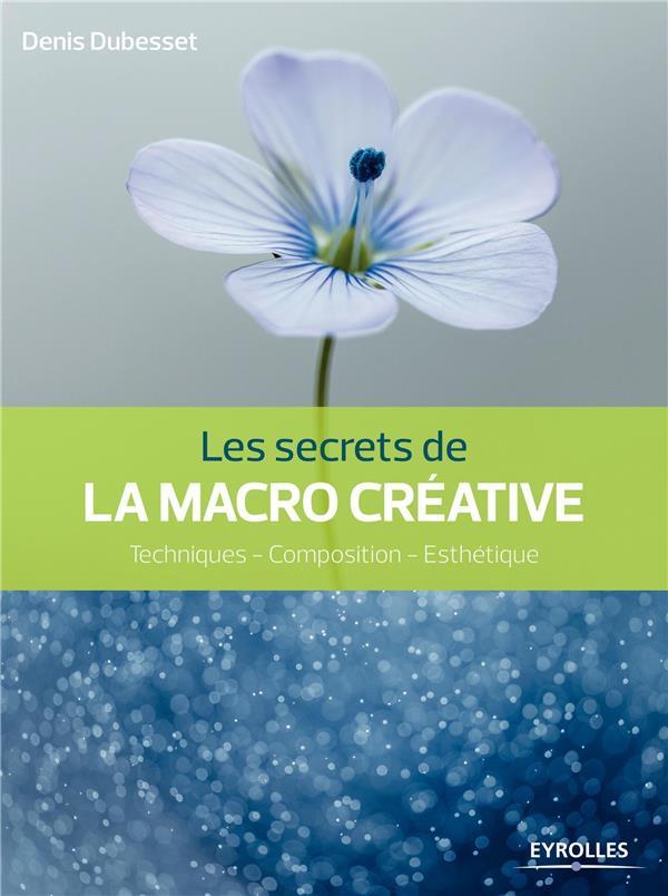 Les secrets de la macro créative ; techniques, composition, esthétique