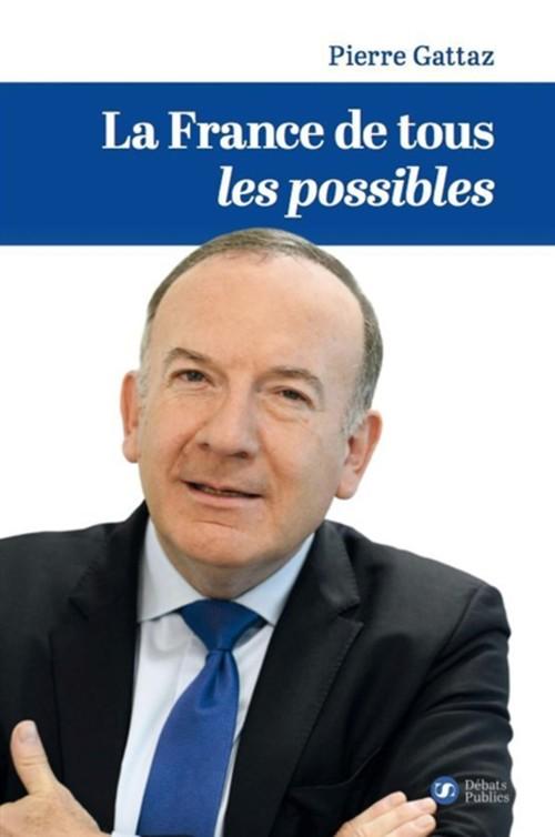 La France de tous les possibles  - Pierre Gattaz