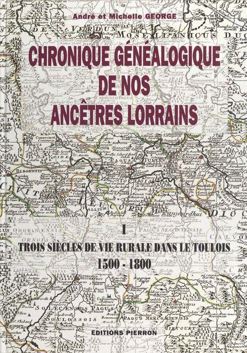 Chronique généalogique de nos ancêtres lorrains (1) : Trois siècles de vie rurale dans le Toulois, 1500-1800  - André George  - Michelle George