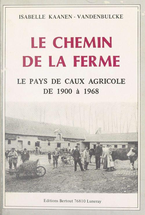 Le chemin de la ferme : le pays de Caux agricole de 1900 à 1968  - Isabelle Kaanen-Vandenbulcke