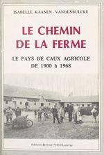 Le chemin de la ferme : le pays de Caux agricole de 1900 à 1968