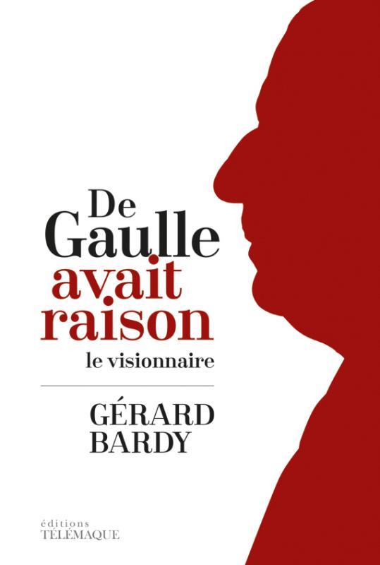 Bardy Gérard - DE GAULLE AVAIT RAISON LE VISIONNAIRE