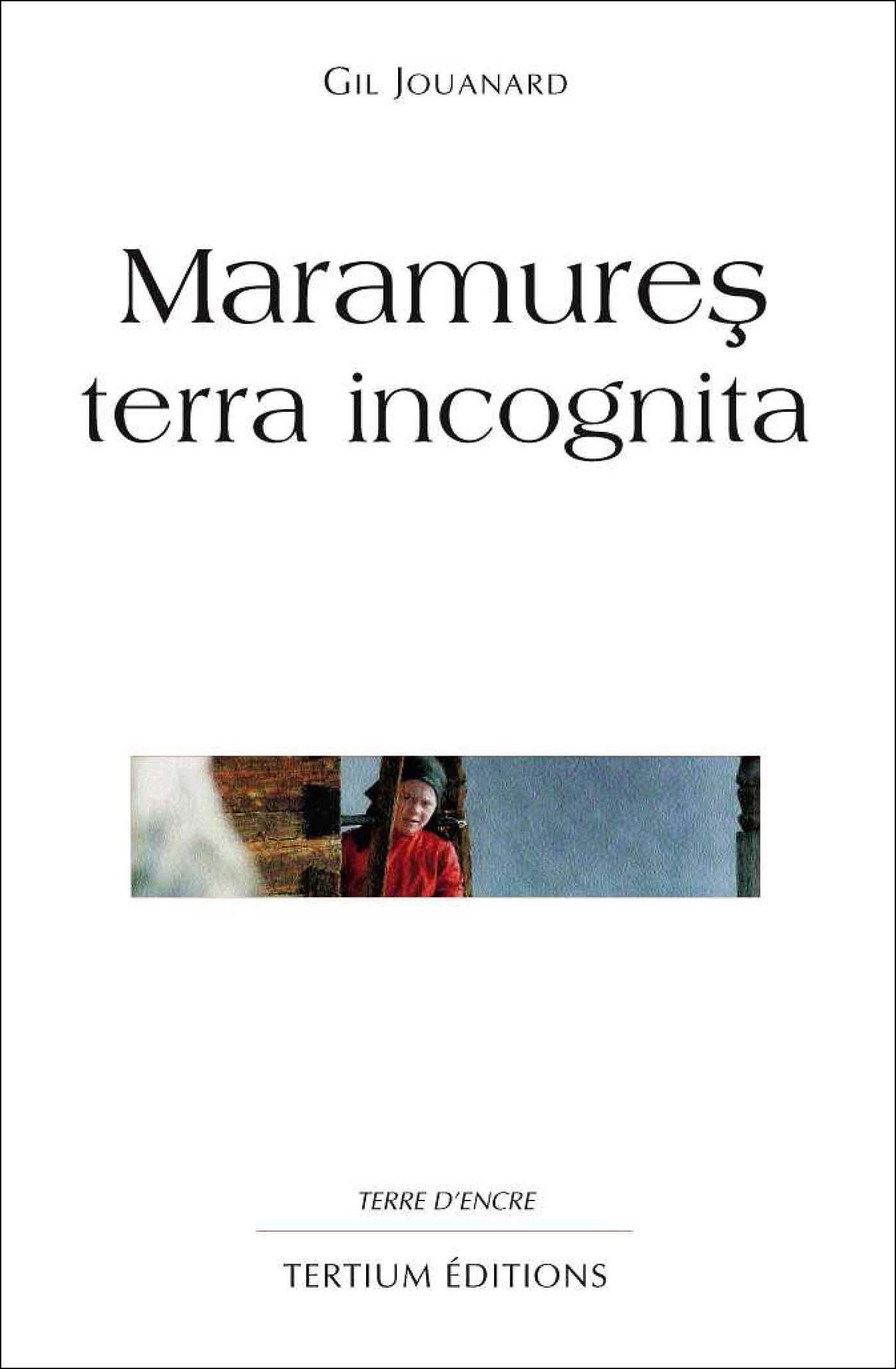 Maramures terra incognita  - Gil Jouanard