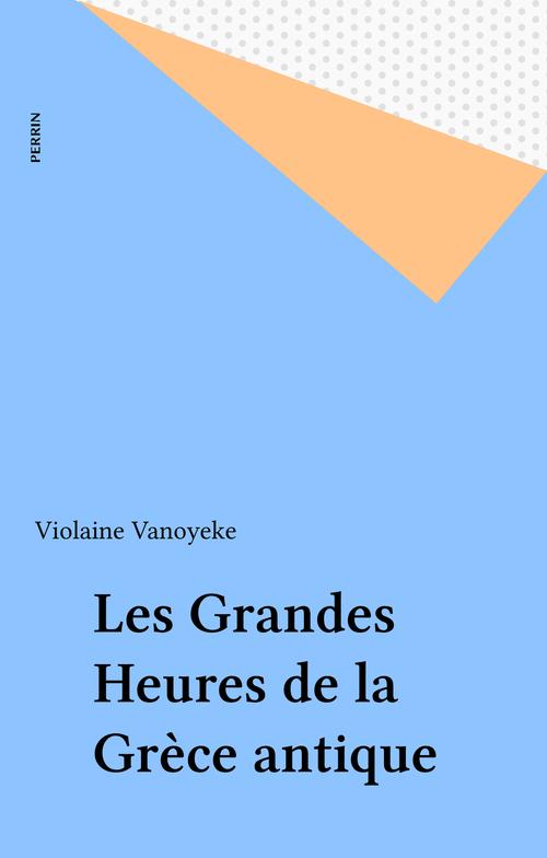 Les Grandes Heures de la Grèce antique  - Violaine Vanoyeke