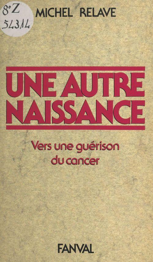 Une autre naissance : vers une guérison du cancer  - Michel Relaye