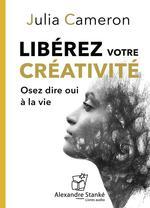 Libérer votre créativité ; osez dire oui à la vie