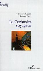 Le Corbusier voyageur  - Thierry PAQUOT - Pierre Gras