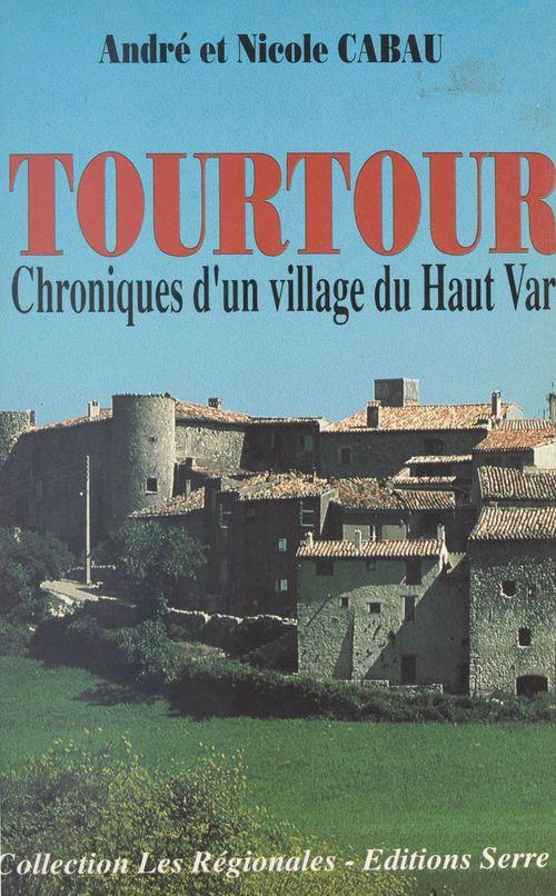Tourtour - chronique d'un village du haut var  - Nicole Cabau  - Nicole C Andre Cabau  - André Cabau