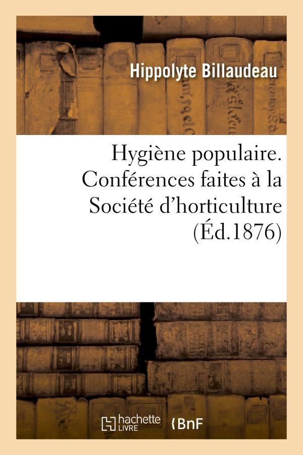 Hygiene populaire. conferences faites a la societe d'horticulture et de petite culture de soissons -