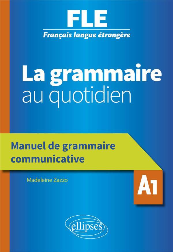 Français langue étrangère ; la grammaire au quotidien ; manuel de grammaire communicative ; A1