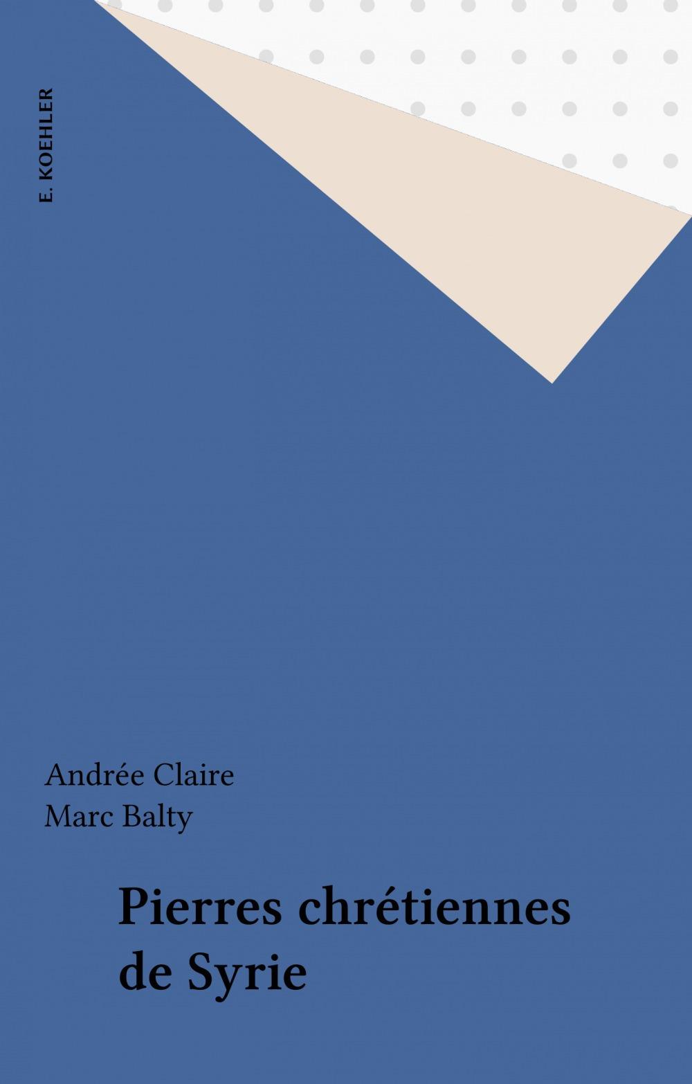 Pierres chrétiennes de Syrie  - Andree Claire  - Marc Balty