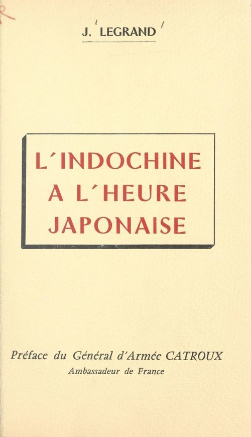 L'Indochine à l'heure japonaise  - Julien-Joseph Legrand