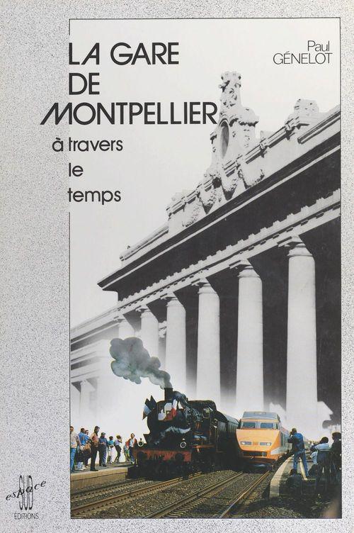 La gare de Montpellier à travers le temps