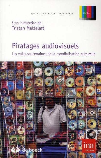 Piratages Audiovisuels ; Les Voies Souterrainnes De La Mondialisation Culturelle
