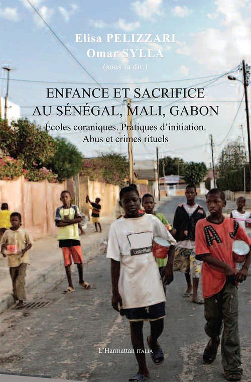 Enfance et sacrifice au Sénégal, Mali, Gabon ; écoles coraniques, pratiques d'initiation, abus et crimes rituels