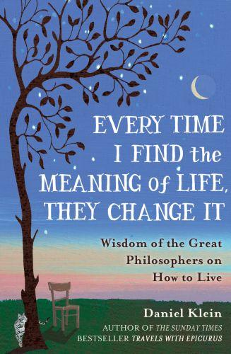 EVERY TIME I FIND THE MEANING OF LIFE, THEY CHANGE IT - WISDOM OF THE GREAT PHILOSOPHERS ON HOW TO LIVE