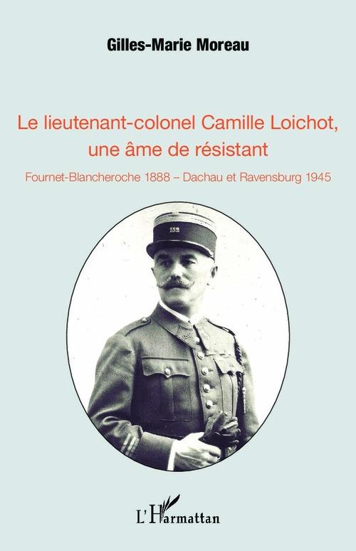 Le lieutenant-colonel Camille Loichot, une âme de résistant ; Fournet-Blancheroche 1888, Dachau et Ravensburg 1945
