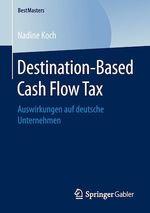 Destination-Based Cash Flow Tax  - Nadine Koch