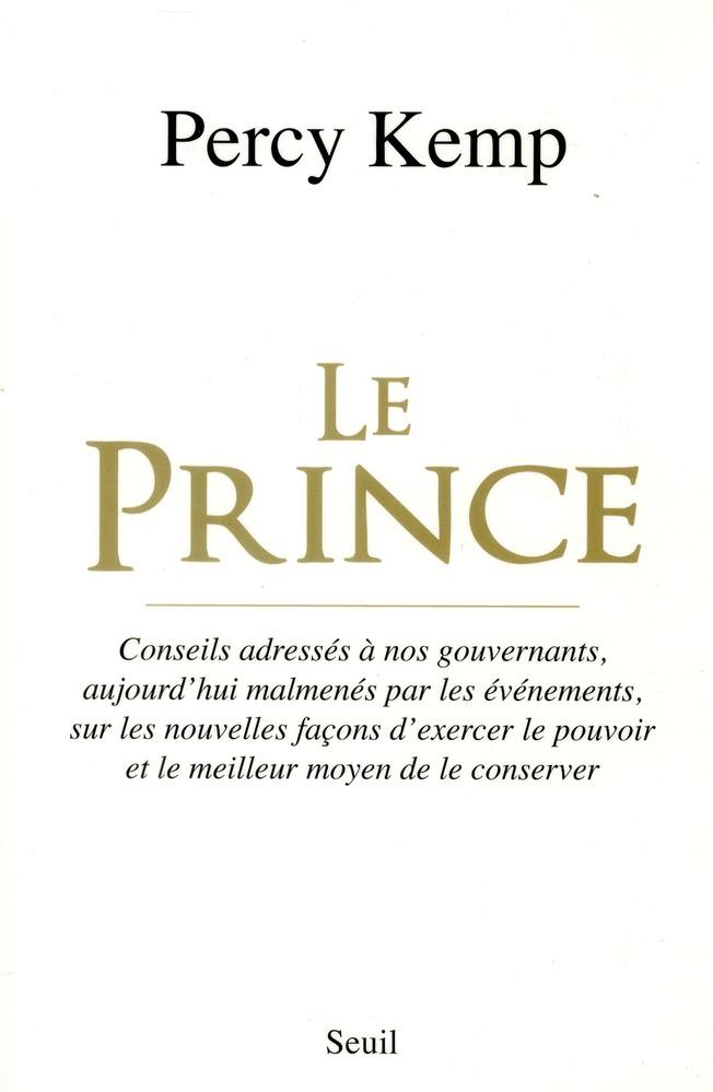 Le Prince ; conseils adressés à nos gouvernants, aujourd'hui malmenés par les événements, sur les nouvelles façons d'exercer le pouvoir et le meilleur moyen de le conserver