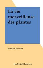 La vie merveilleuse des plantes  - Maurice Paumier