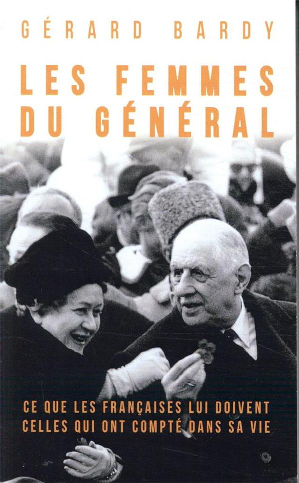 Les femmes du général ; ce que les Françaises lui doivent, celles qui ont compté dans sa vie