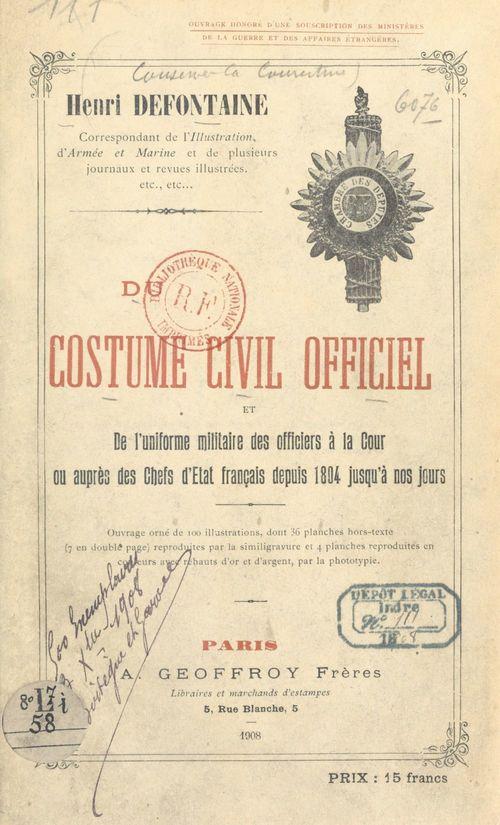 Du costume civil officiel et de l'uniforme militaire des officiers à la cour ou auprès des chefs d'État français, depuis 1804 ju  - Henri Defontaine