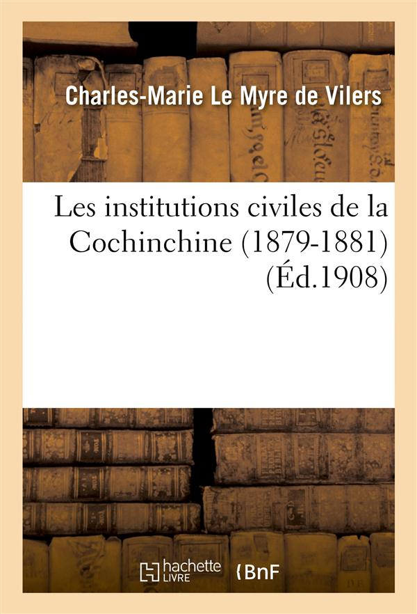 Les institutions civiles de la cochinchine (1879-1881) recueil des principaux documents officiels