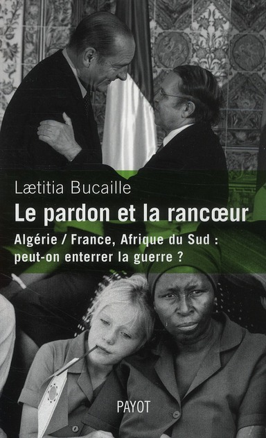 Le pardon et la rancoeur ; Algérie / France, Afrique du Sud (1954-1991) : peut-on enterrer la guerre ?