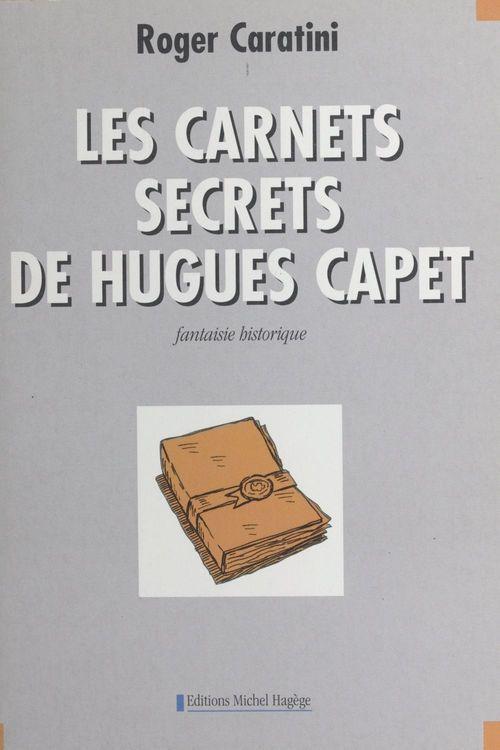 Les carnets secrets de Hugues Capet : fantaisie historique  - Roger Caratini