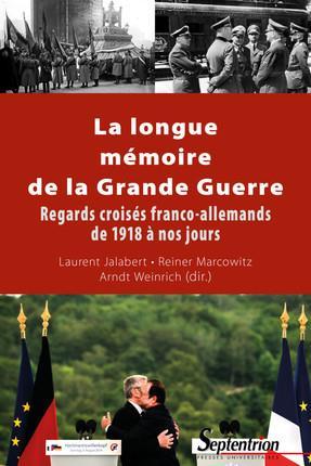 La longue mémoire de la Grande Guerre ; regards croisés franco-allemands de 1918 à nos jours