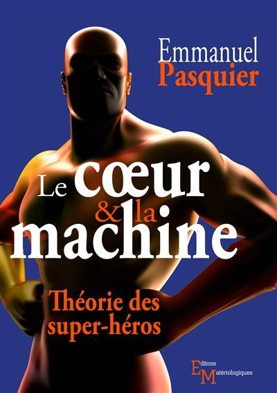 Le coeur & la machine ; théorie des super-héros