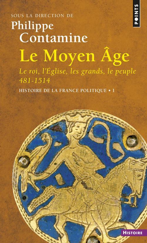 LE MOYEN AGE. LE ROI, L'EGLISE, LES GRANDS, LE PEUPLE 481-1514. HISTOIRE DE LA FRANCE POLITIQUE