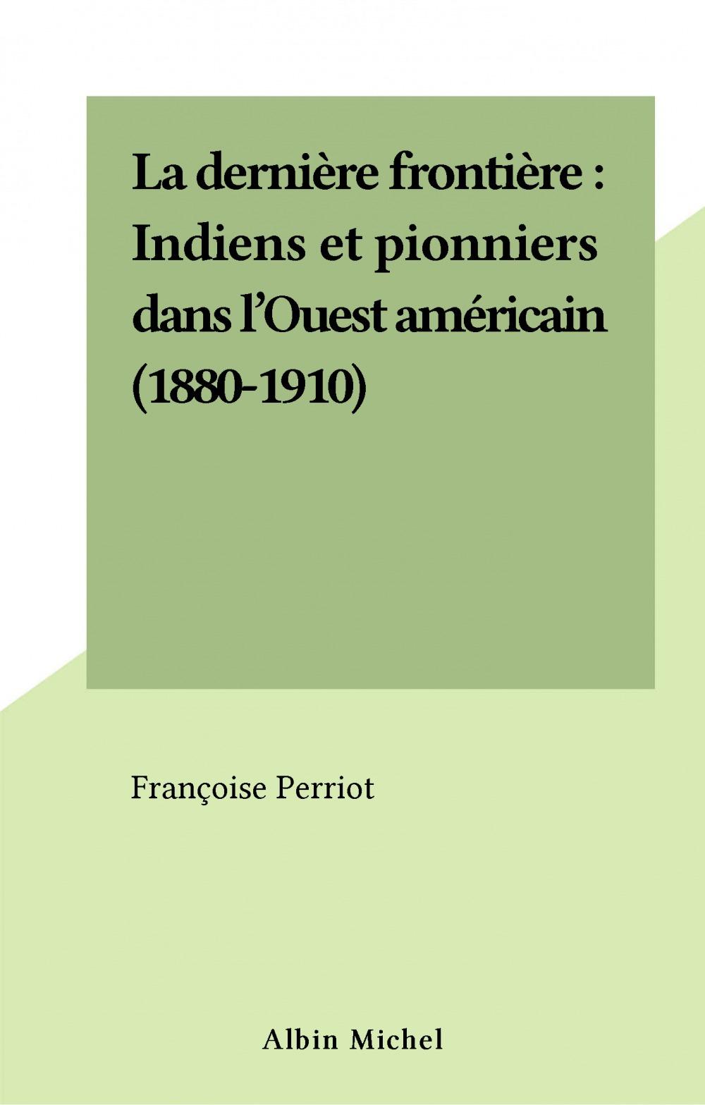 La dernière frontière : Indiens et pionniers dans l'Ouest américain (1880-1910)  - Françoise Perriot