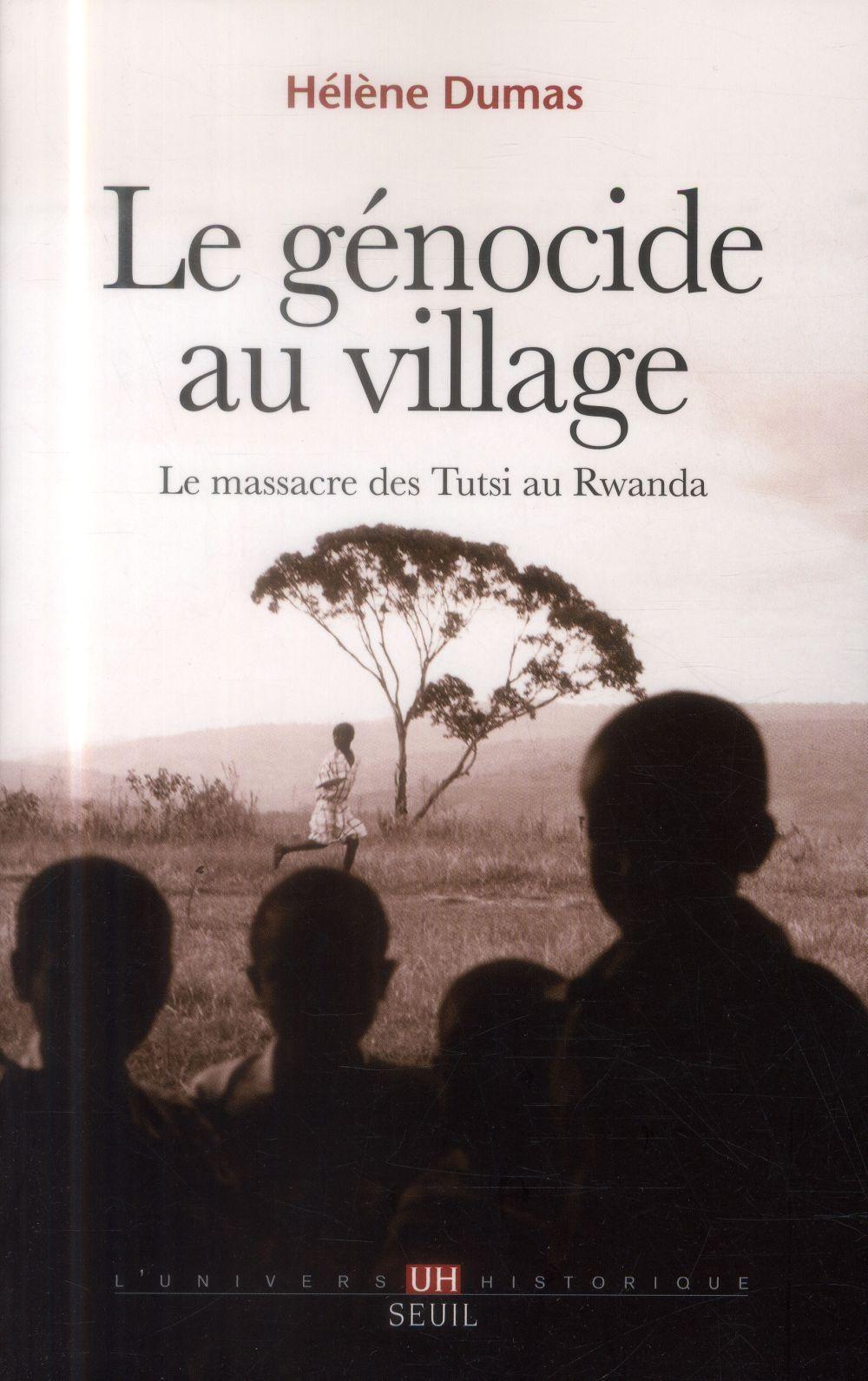 Le génocide au village ; le massacre des Tutsi au Rwanda