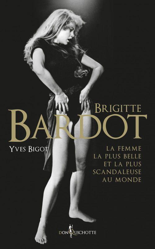 Brigitte Bardot ; la femme la plus belle et la plus scandaleuse au monde