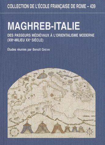 Maghreb - italie des passeurs medievaux a l'orientalisme moderne (xiiie-milieu xxe siecle)