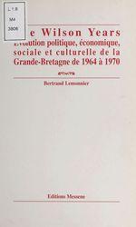 The Wilson years : évolution politique, économique, sociale et culturelle de la Grande-Bretagne de 1964 à 1970  - Bertrand Lemonnier