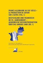 France-Allemagne au XX e siècle - La production de savoir sur l´Autre (Vol. 1)- Deutschland und Frankreich im 20. Jahrhundert -   - Michel Grunewald - Reiner Marcowitz - Hans-Jürgen Lüsebrink - Uwe Puschner
