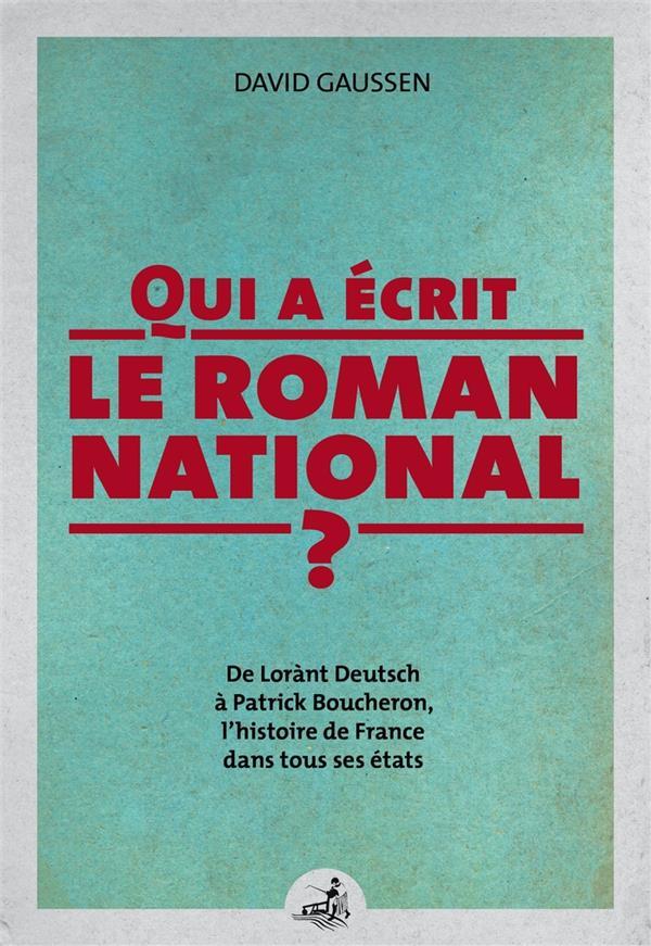 Qui a écrit le roman national ? ; de Lorànt Deutsch à Patrick Boucheron, l'histoire de France dans tous ses états